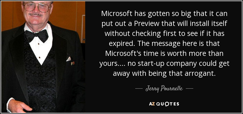 Microsoft has gotten so big that it can put out a Preview that will install itself without checking first to see if it has expired. The message here is that Microsoft's time is worth more than yours.... no start-up company could get away with being that arrogant. - Jerry Pournelle