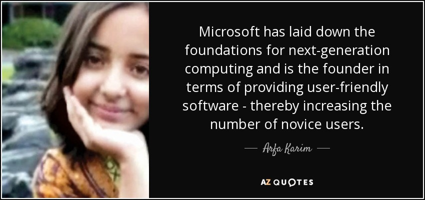 Microsoft has laid down the foundations for next-generation computing and is the founder in terms of providing user-friendly software - thereby increasing the number of novice users. - Arfa Karim