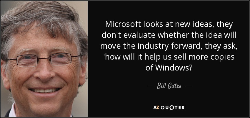 Microsoft looks at new ideas, they don't evaluate whether the idea will move the industry forward, they ask, 'how will it help us sell more copies of Windows? - Bill Gates