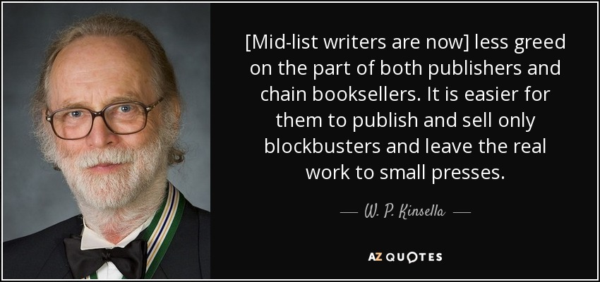 [Mid-list writers are now] less greed on the part of both publishers and chain booksellers. It is easier for them to publish and sell only blockbusters and leave the real work to small presses. - W. P. Kinsella