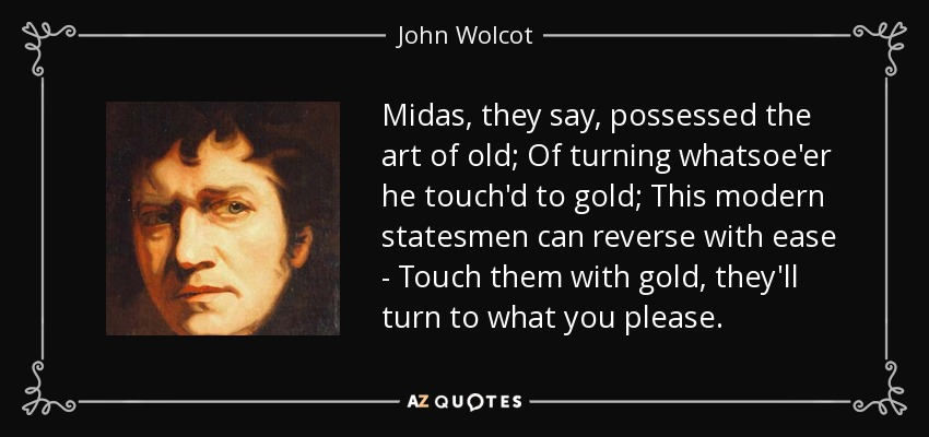 Midas, they say, possessed the art of old; Of turning whatsoe'er he touch'd to gold; This modern statesmen can reverse with ease - Touch them with gold, they'll turn to what you please. - John Wolcot
