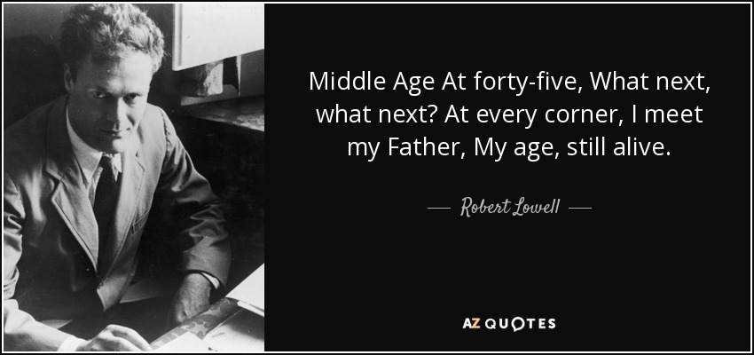 Middle Age At forty-five, What next, what next? At every corner, I meet my Father, My age, still alive. - Robert Lowell