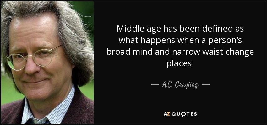 Middle age has been defined as what happens when a person's broad mind and narrow waist change places. - A.C. Grayling