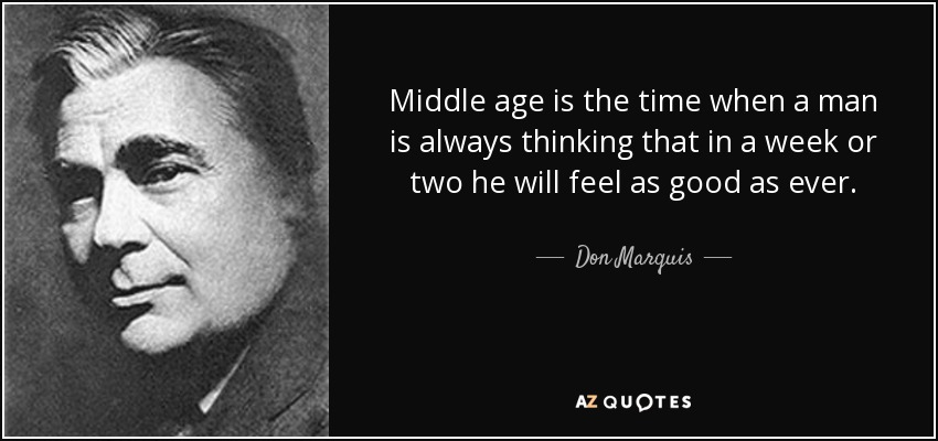 Middle age is the time when a man is always thinking that in a week or two he will feel as good as ever. - Don Marquis