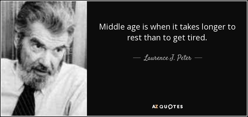 Middle age is when it takes longer to rest than to get tired. - Laurence J. Peter