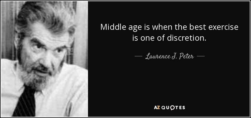 Middle age is when the best exercise is one of discretion. - Laurence J. Peter