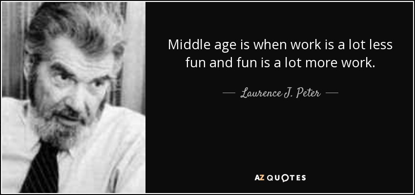 Middle age is when work is a lot less fun and fun is a lot more work. - Laurence J. Peter
