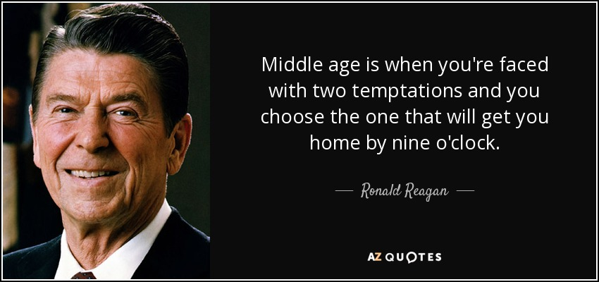 Middle age is when you're faced with two temptations and you choose the one that will get you home by nine o'clock. - Ronald Reagan