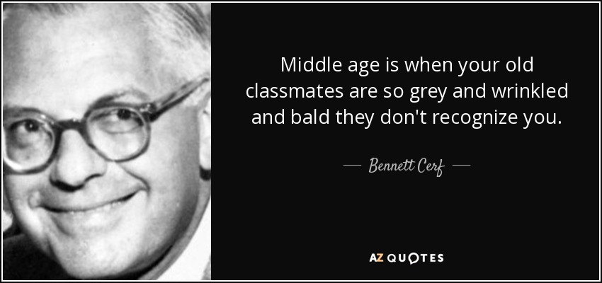 Middle age is when your old classmates are so grey and wrinkled and bald they don't recognize you. - Bennett Cerf