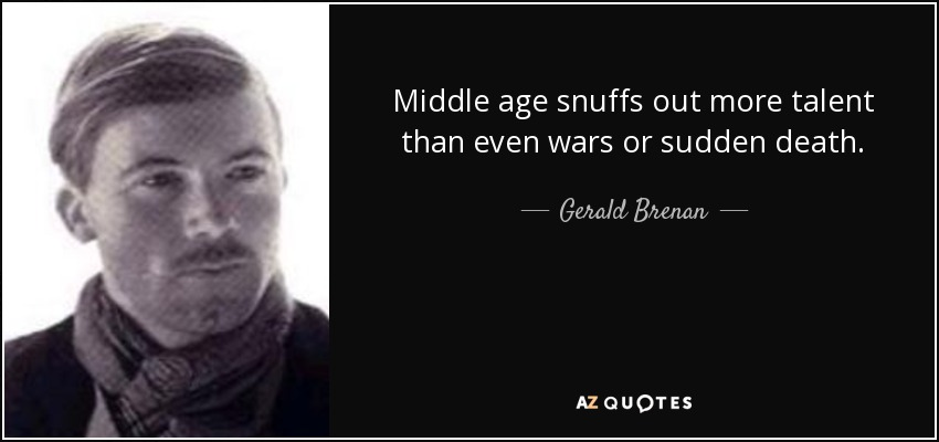 Middle age snuffs out more talent than even wars or sudden death. - Gerald Brenan