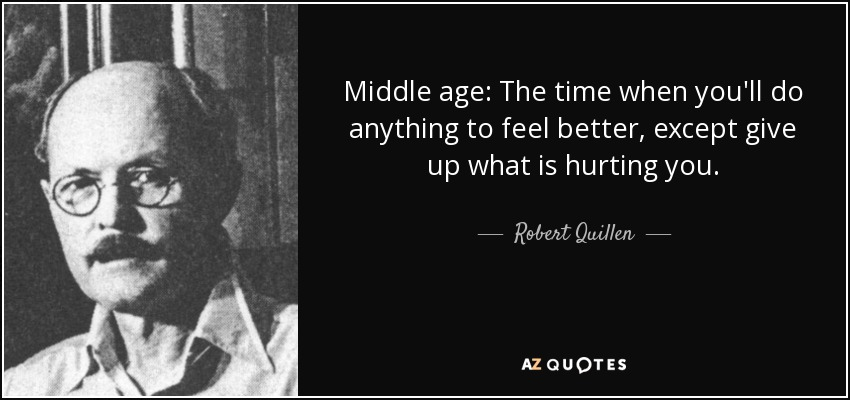 Middle age: The time when you'll do anything to feel better, except give up what is hurting you. - Robert Quillen