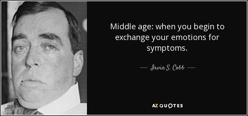 Middle age: when you begin to exchange your emotions for symptoms. - Irvin S. Cobb