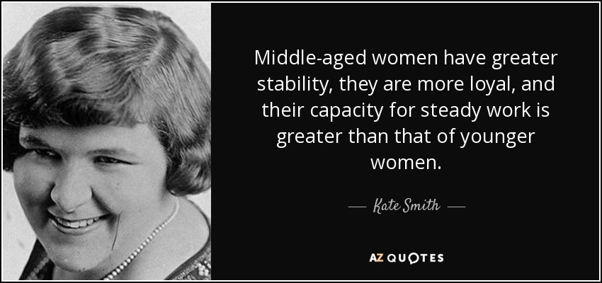 Middle-aged women have greater stability, they are more loyal, and their capacity for steady work is greater than that of younger women. - Kate Smith
