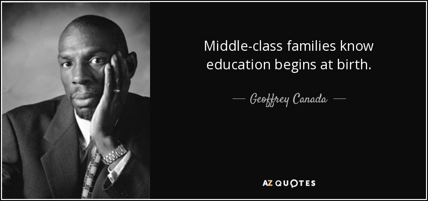 Middle-class families know education begins at birth. - Geoffrey Canada