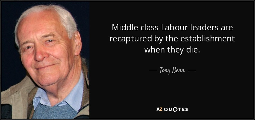 Middle class Labour leaders are recaptured by the establishment when they die. - Tony Benn