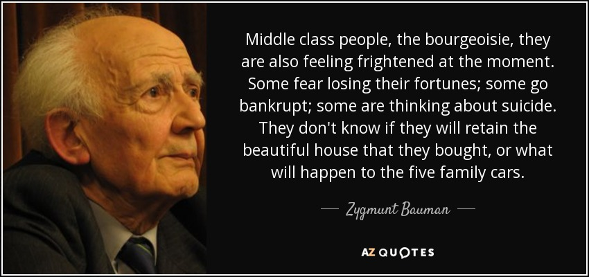 Middle class people, the bourgeoisie, they are also feeling frightened at the moment. Some fear losing their fortunes; some go bankrupt; some are thinking about suicide. They don't know if they will retain the beautiful house that they bought, or what will happen to the five family cars. - Zygmunt Bauman