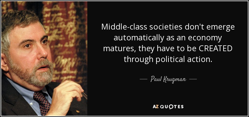 Middle-class societies don't emerge automatically as an economy matures, they have to be CREATED through political action. - Paul Krugman
