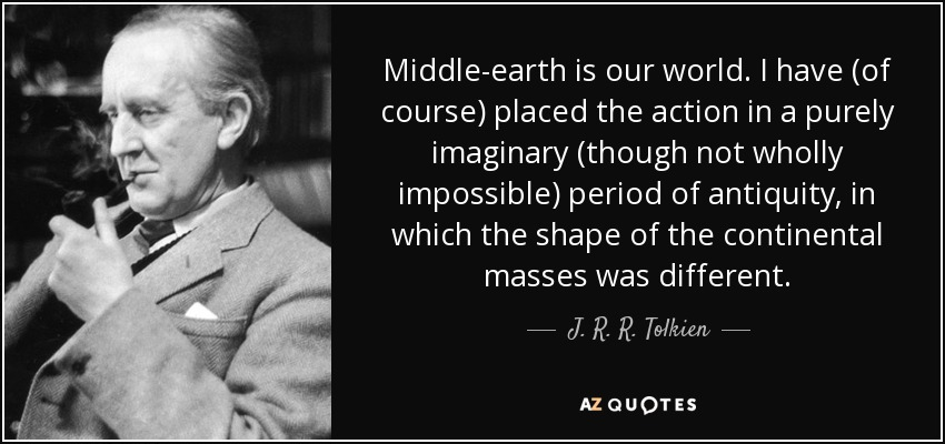 Middle-earth is our world. I have (of course) placed the action in a purely imaginary (though not wholly impossible) period of antiquity, in which the shape of the continental masses was different. - J. R. R. Tolkien