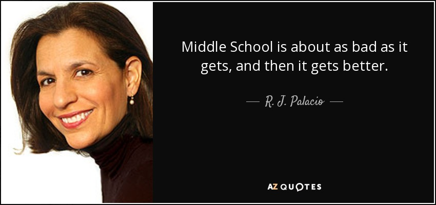 Middle School is about as bad as it gets, and then it gets better. - R. J. Palacio