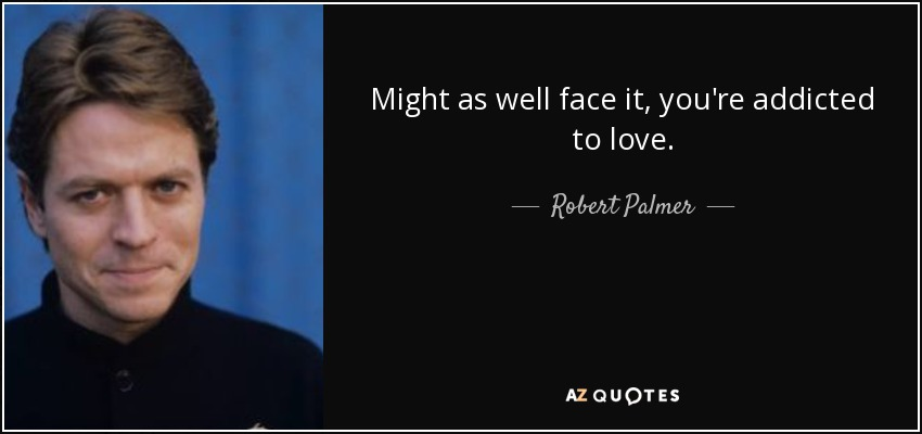 Might as well face it, you're addicted to love. - Robert Palmer
