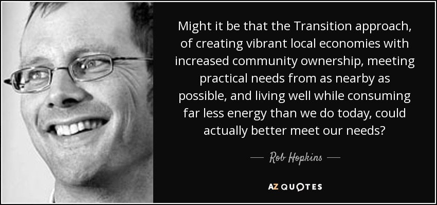 Might it be that the Transition approach, of creating vibrant local economies with increased community ownership, meeting practical needs from as nearby as possible, and living well while consuming far less energy than we do today, could actually better meet our needs? - Rob Hopkins