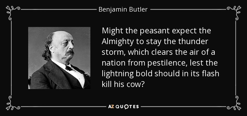 Might the peasant expect the Almighty to stay the thunder storm, which clears the air of a nation from pestilence, lest the lightning bold should in its flash kill his cow? - Benjamin Butler