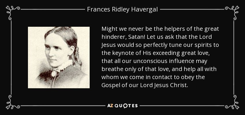 Might we never be the helpers of the great hinderer, Satan! Let us ask that the Lord Jesus would so perfectly tune our spirits to the keynote of His exceeding great love, that all our unconscious influence may breathe only of that love, and help all with whom we come in contact to obey the Gospel of our Lord Jesus Christ. - Frances Ridley Havergal