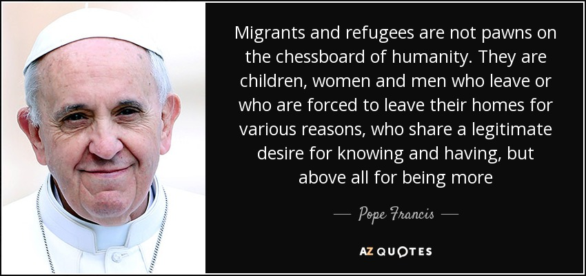 Migrants and refugees are not pawns on the chessboard of humanity. They are children, women and men who leave or who are forced to leave their homes for various reasons, who share a legitimate desire for knowing and having, but above all for being more - Pope Francis