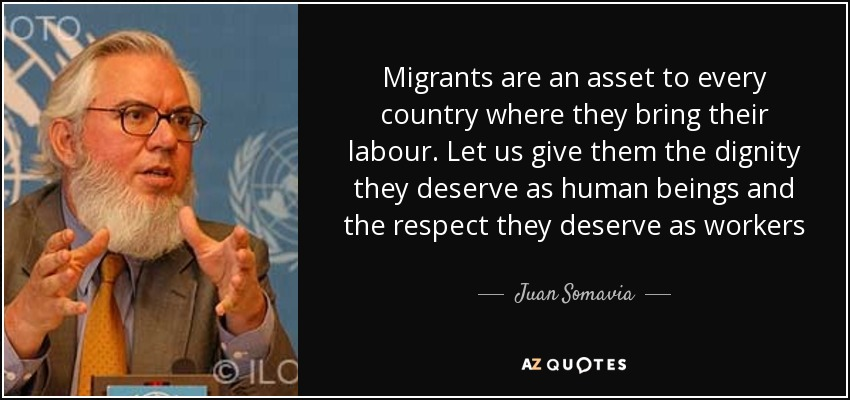 Migrants are an asset to every country where they bring their labour. Let us give them the dignity they deserve as human beings and the respect they deserve as workers - Juan Somavia