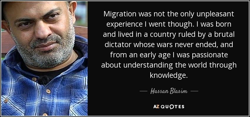 Migration was not the only unpleasant experience I went though. I was born and lived in a country ruled by a brutal dictator whose wars never ended, and from an early age I was passionate about understanding the world through knowledge. - Hassan Blasim