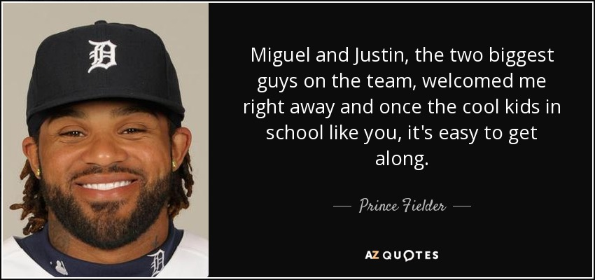 Miguel and Justin, the two biggest guys on the team, welcomed me right away and once the cool kids in school like you, it's easy to get along. - Prince Fielder