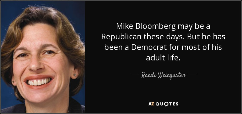 Mike Bloomberg may be a Republican these days. But he has been a Democrat for most of his adult life. - Randi Weingarten