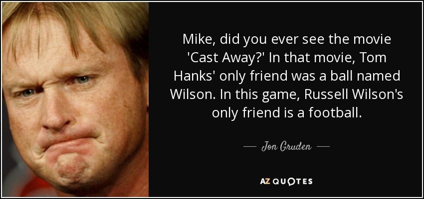 Mike, did you ever see the movie 'Cast Away?' In that movie, Tom Hanks' only friend was a ball named Wilson. In this game, Russell Wilson's only friend is a football. - Jon Gruden