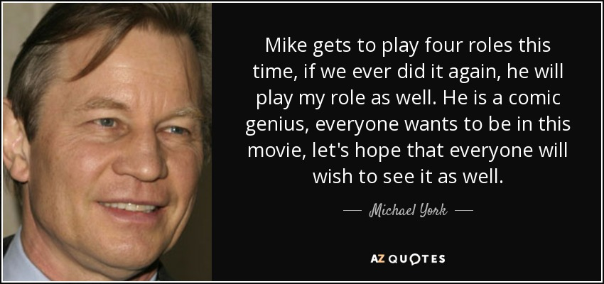 Mike gets to play four roles this time, if we ever did it again, he will play my role as well. He is a comic genius, everyone wants to be in this movie, let's hope that everyone will wish to see it as well. - Michael York
