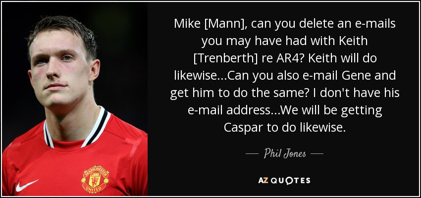 Mike [Mann], can you delete an e-mails you may have had with Keith [Trenberth] re AR4? Keith will do likewise...Can you also e-mail Gene and get him to do the same? I don't have his e-mail address...We will be getting Caspar to do likewise. - Phil Jones