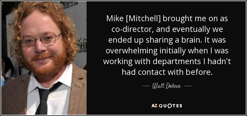 Mike [Mitchell] brought me on as co-director, and eventually we ended up sharing a brain. It was overwhelming initially when I was working with departments I hadn't had contact with before. - Walt Dohrn