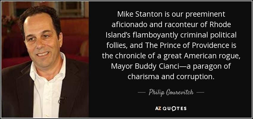 Mike Stanton is our preeminent aficionado and raconteur of Rhode Island's flamboyantly criminal political follies, and The Prince of Providence is the chronicle of a great American rogue, Mayor Buddy Cianci—a paragon of charisma and corruption. - Philip Gourevitch