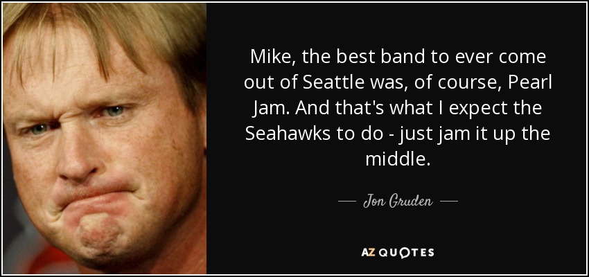 Mike, the best band to ever come out of Seattle was, of course, Pearl Jam. And that's what I expect the Seahawks to do - just jam it up the middle. - Jon Gruden