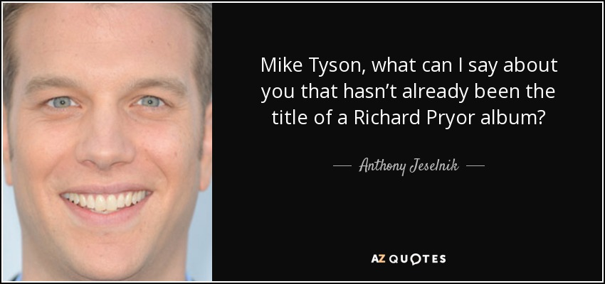 Mike Tyson, what can I say about you that hasn't already been the title of a Richard Pryor album? - Anthony Jeselnik