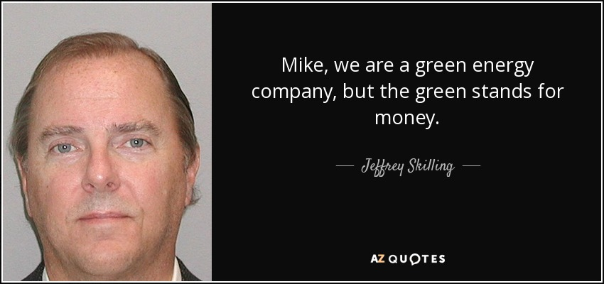 Mike, we are a green energy company, but the green stands for money. - Jeffrey Skilling