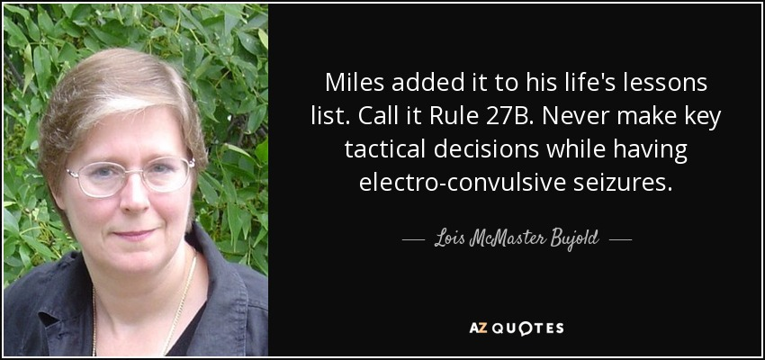 Miles added it to his life's lessons list. Call it Rule 27B. Never make key tactical decisions while having electro-convulsive seizures. - Lois McMaster Bujold