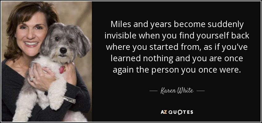 Miles and years become suddenly invisible when you find yourself back where you started from, as if you've learned nothing and you are once again the person you once were. - Karen White
