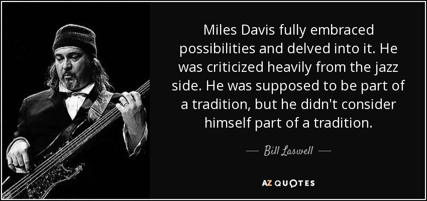 Miles Davis fully embraced possibilities and delved into it. He was criticized heavily from the jazz side. He was supposed to be part of a tradition, but he didn't consider himself part of a tradition. - Bill Laswell