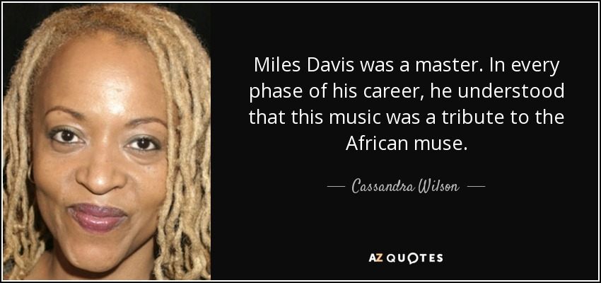 Miles Davis was a master. In every phase of his career, he understood that this music was a tribute to the African muse. - Cassandra Wilson