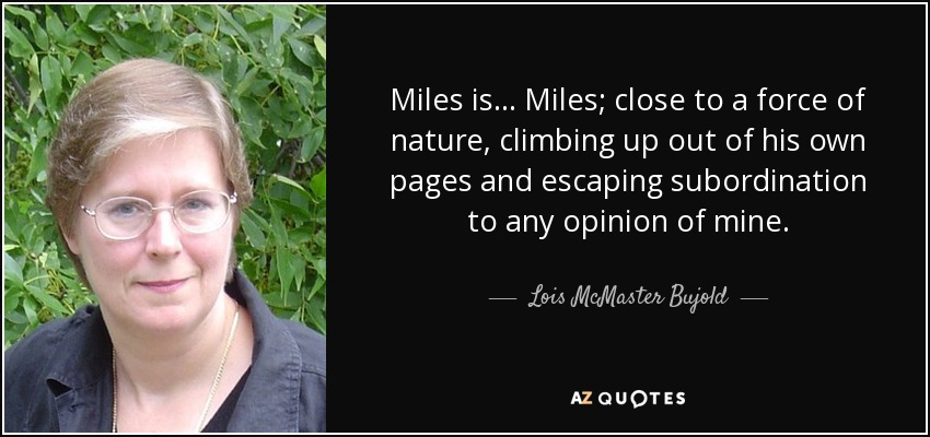 Miles is... Miles; close to a force of nature, climbing up out of his own pages and escaping subordination to any opinion of mine. - Lois McMaster Bujold