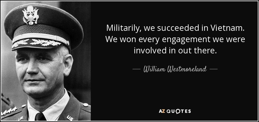 Militarily, we succeeded in Vietnam. We won every engagement we were involved in out there. - William Westmoreland