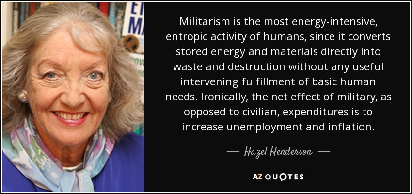 Militarism is the most energy-intensive, entropic activity of humans, since it converts stored energy and materials directly into waste and destruction without any useful intervening fulfillment of basic human needs. Ironically, the net effect of military, as opposed to civilian, expenditures is to increase unemployment and inflation. - Hazel Henderson