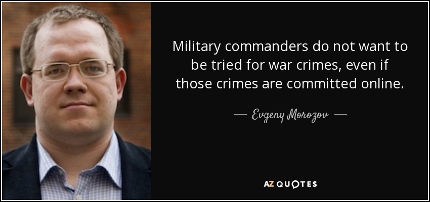 Military commanders do not want to be tried for war crimes, even if those crimes are committed online. - Evgeny Morozov