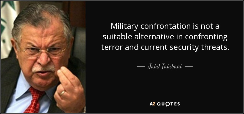 Military confrontation is not a suitable alternative in confronting terror and current security threats. - Jalal Talabani