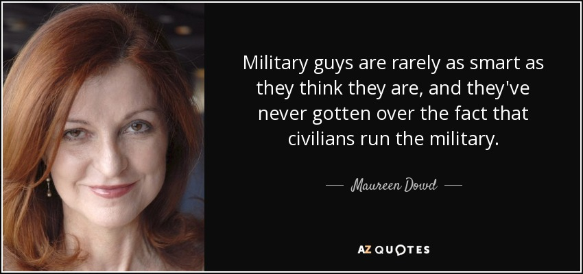 Military guys are rarely as smart as they think they are, and they've never gotten over the fact that civilians run the military. - Maureen Dowd